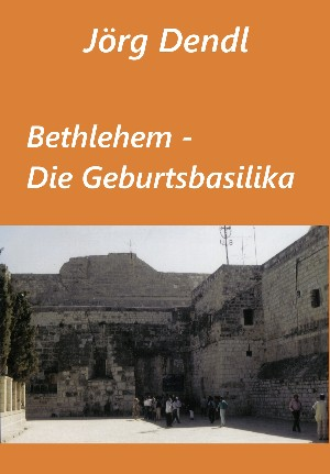 Jörg Dendl: Bethlehem - Die Geburtsbasilika