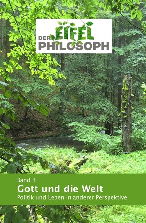 Eifelphilosoph: Band 3 - Gott und die Welt
