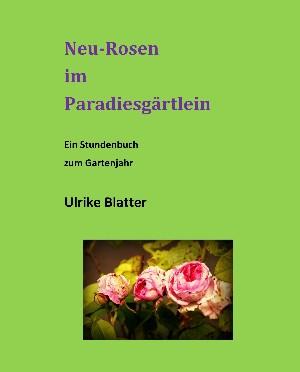 Ulrike Blatter: Neu-Rosen im Paradiesgärtlein