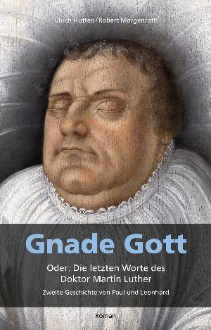 Ulrich Hutten: Gnade Gott. Oder: Die letzten Worte des Doktor Martin Luther