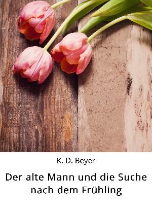 K. D. Beyer: Der alte Mann und die Suche nach dem Frühling