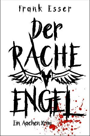 Frank Esser: Der Racheengel - Ein Aachen Krimi
