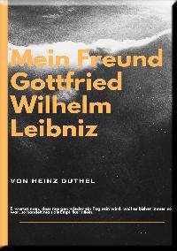 Heinz Duthel: MEIN FREUND GOTTFRIED WILHELM LEIBNIZ