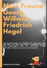 Heinz Duthel: MEIN FREUND GEORG WILHELM FRIEDRICH HEGEL