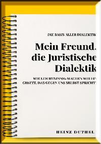 Heinz Duthel: MEIN FREUND , JURISTISCHE DIALEKTIK, BASIS ALLER DIALEKTIK.